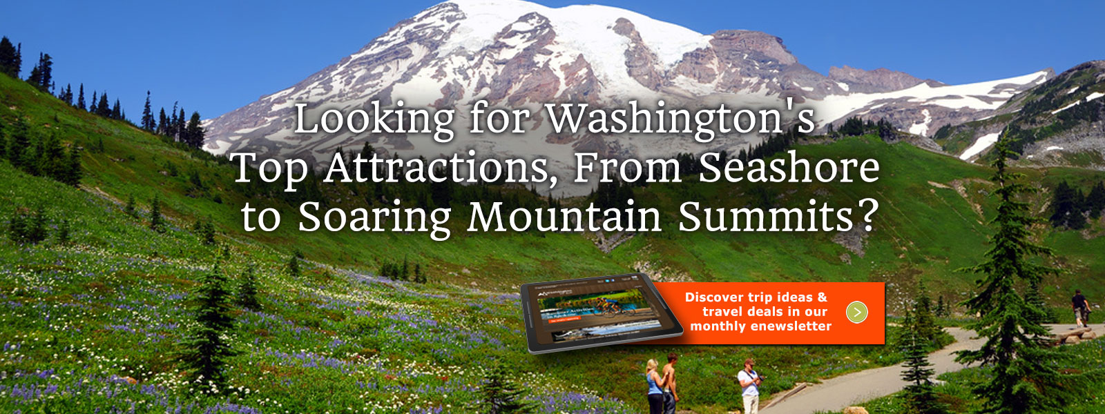 Looking for Washington's Top Attractions, From Seashore to Soaring Mountain Summits? Discover trip ideas and travel deals in our monthly enewsletter